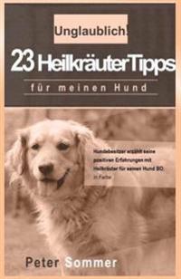 Unglaublich! 23 Heilkraeutertipps Fuer Meinen Hund: Hundebesitzer Erzaehlt Seine Positiven Erfahrungen Mit Heilkraeutern Fuer Seinen Hund Bo