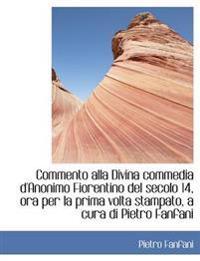A Commento Alla Divina Commedia D'Anonimo Fiorentino del Secolo 14, Ora Per La Prima VOLTA Stampato