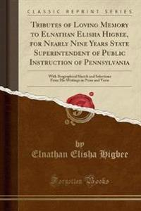 Tributes of Loving Memory to Elnathan Elisha Higbee, for Nearly Nine Years State Superintendent of Public Instruction of Pennsylvania