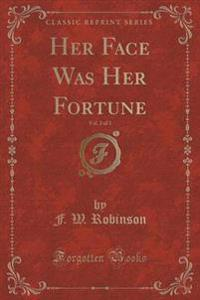Her Face Was Her Fortune, Vol. 2 of 3 (Classic Reprint)
