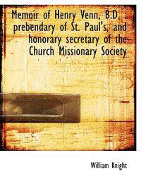 Memoir of Henry Venn, B.D.: Prebendary of St. Paul's, and Honorary Secretary of the Church Missiona