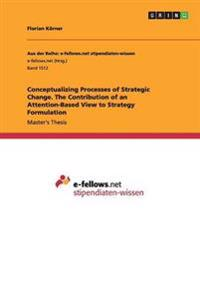 Conceptualizing Processes of Strategic Change. the Contribution of an Attention-Based View to Strategy Formulation