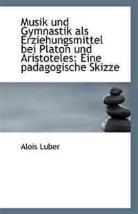 Musik und Gymnastik als Erziehungsmittel bei Platon und Aristoteles: Eine padagogische Skizze