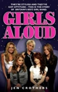 Girls Aloud: They're Stylish and They've Got Attitude - This is the Story of Britain's Best Girl Band