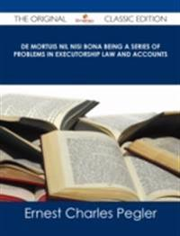 De Mortuis Nil Nisi Bona Being a Series of Problems in Executorship Law and Accounts - The Original Classic Edition