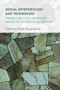 Social Epistemology and Technology: Toward Public Self-Awareness Regarding Technological Mediation