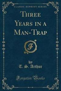 Three Years in a Man-Trap (Classic Reprint)