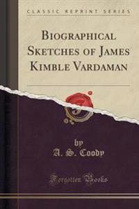 Biographical Sketches of James Kimble Vardaman (Classic Reprint)