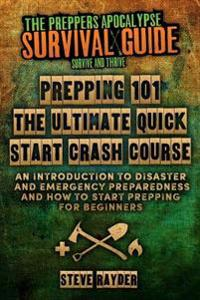 Prepping 101 the Ultimate Quick Start Crash Course: An Introduction to Disaster and Emergency Preparedness and How to Start Prepping for Beginners