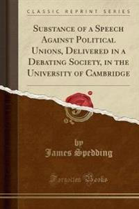 Substance of a Speech Against Political Unions, Delivered in a Debating Society, in the University of Cambridge (Classic Reprint)