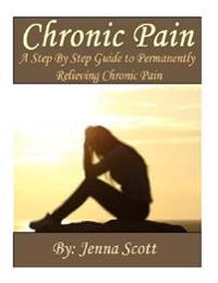 Chronic Pain: A Step by Step Guide to Permanently Relieving Chronic Pain