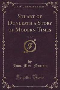 Stuart of Dunleath a Story of Modern Times, Vol. 1 of 3 (Classic Reprint)
