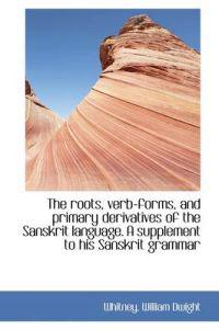The Roots, Verb-Forms, and Primary Derivatives of the Sanskrit Language. a Supplement