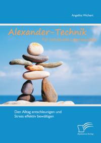 Alexander-Technik fur individuelle Lebensqualitat: Den Alltag entschleunigen und Stress effektiv bewaltigen