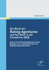 Die Macht der Rating-Agenturen und ihre Rolle in der Finanzkrise 2008: Historische Entwicklungsfaktoren des Ratings und ein Uberblick uber die Regulierungsmanahmen