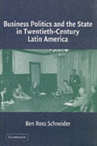 Business Politics and the State in Twentieth-Century Latin America