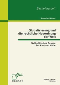 Globalisierung und die rechtliche Neuordnung der Welt: Weltpolitisches Denken bei Kant und Hoffe