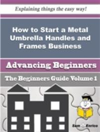 How to Start a Metal Umbrella Handles and Frames Business (Beginners Guide)