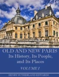 Old and New Paris : Its History, Its People, and Its Places, Volume I (Illustrated)