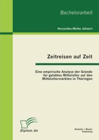 Zeitreisen auf Zeit: Eine empirische Analyse der Grunde fur gelebtes Mittelalter auf den Mittelaltermarkten in Thuringen