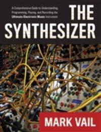 Synthesizer: A Comprehensive Guide to Understanding, Programming, Playing, and Recording the Ultimate Electronic Music Instrument