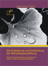 Die Entstehung und Entwicklung der Altenpflegeausbildung: Historische Rekonstruktion des Zeitraums 1950 bis 1994 in Nordrhein-Westfalen