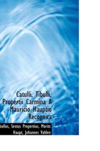 Catulli, Tibulli, Propertii Carmina a Mauricio Hauptio Recognita