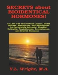 Secrets About Bioidentical Hormones!: To Lose Fat and Prevent Cancer, Heart Disease, Menopause, and Andropause, by Optimizing Adrenals, Thyroid, Estrogen, Progesterone, Testosterone, and Growth Hormone