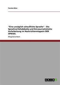 Eine Unsaglich Scheuliche Sprache - Die Sprachverfallsdebatte Und Ihre Journalistische Aufarbeitung Im Nachrichtenmagazin Der Spiegel