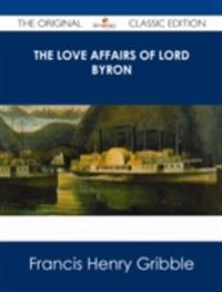 Love Affairs of Lord Byron - The Original Classic Edition