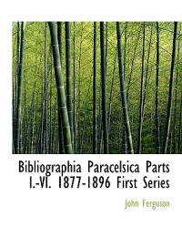 Bibliographia Paracelsica Parts I.-VI. 1877-1896 First Series