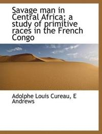 Savage Man in Central Africa; A Study of Primitive Races in the French Congo