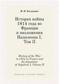 History of the War in 1814 in France and the Deposition of Napoleon I. Volume II
