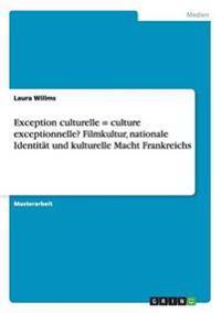 Exception culturelle = culture exceptionnelle? Filmkultur, nationale Identität und kulturelle Macht Frankreichs
