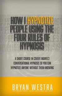 How I Hypnotize People Using the Four Rules of Hypnosis: A Short Course in Covert Indirect Conversational Hypnosis So You Can Hypnotize Anyone Without