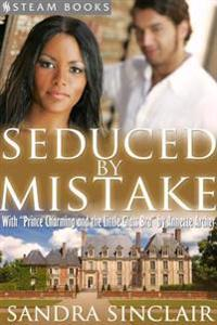 Seduced By Mistake (with &quote;Prince Charming and the Little Glass Bra&quote;) - A Sensual Bundle of 2 Erotic Romance Stories Including BWWM & Billionaires from Steam Books