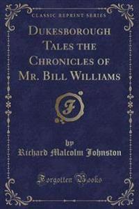 Dukesborough Tales the Chronicles of Mr. Bill Williams (Classic Reprint)