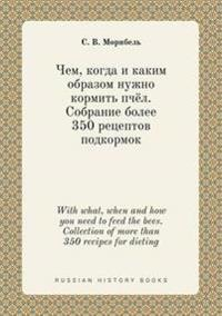 With What, When and How You Need to Feed the Bees. Collection of More Than 350 Recipes for Dieting