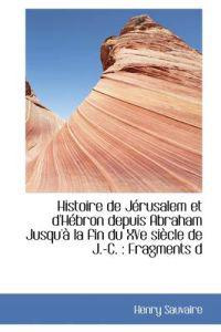 Histoire de J Rusalem Et D'h Bron Depuis Abraham Jusqu' La Fin Du Xve Si Cle de J.-C.: Fragments D