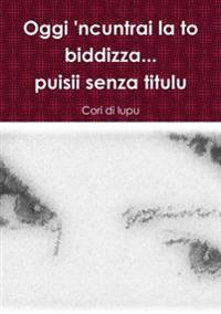 Oggi 'Ncuntrai La to Biddizza...Puisii Senza Titulu