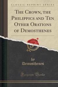 The Crown, the Philippics and Ten Other Orations of Demosthenes (Classic Reprint)