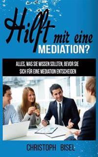 Hilft Mir Eine Mediation?: Alles, Was Sie Wissen Sollten, Bevor Sie Sich Fur Eine Mediation Entscheiden.