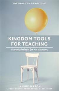 Kingdom Tools for Teaching: Heavenly Strategies for Real Classrooms