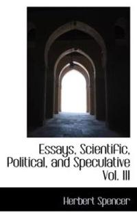 herbert spencer essays scientific political speculative Essays--scientific, political and speculative - ebook written by herbert spencer read this book using google play books app on your pc, android, ios devices download for offline reading, highlight, bookmark or take notes while you read essays--scientific, political and speculative.