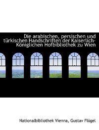 Die Arabischen, Persischen Und T Rkischen Handschriften Der Kaiserlich-K Niglichen Hofbibliothek Zu