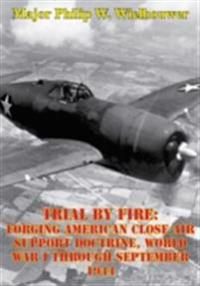 Trial By Fire: Forging American Close Air Support Doctrine, World War I Through September 1944