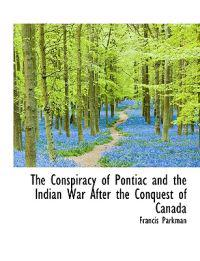 The Conspiracy of Pontiac and the Indian War After the Conquest of Canada