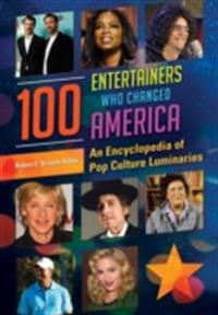 100 Entertainers Who Changed America: An Encyclopedia of Pop Culture Luminaries: An Encyclopedia of Pop Culture Luminaries