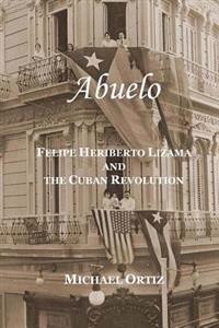 Abuelo: Felipe Heriberto Lizama and the Cuban Revolution