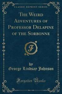 The Weird Adventures of Professor Delapine of the Sorbonne (Classic Reprint)